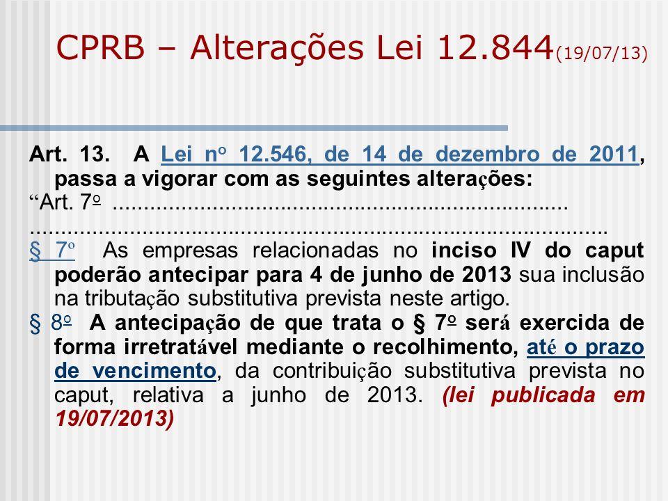 CPRB – Alterações Lei 12.844 (19/07/13) Art. 13. A Lei n o 12.546, de 14 de dezembro de 2011, passa a vigorar com as seguintes altera ç ões:Lei n o 12