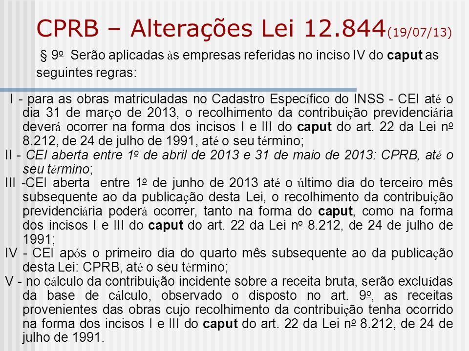 CPRB – Alterações Lei 12.844 (19/07/13) § 9 o Serão aplicadas à s empresas referidas no inciso IV do caput as seguintes regras: I - para as obras matr
