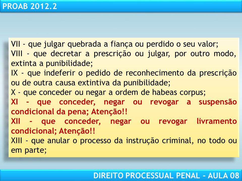 RESPONSABILIDADE CIVIL AULA 1 PROAB 2012.2 DIREITO PROCESSUAL PENAL – AULA 08 VII - que julgar quebrada a fiança ou perdido o seu valor; VIII - que decretar a prescrição ou julgar, por outro modo, extinta a punibilidade; IX - que indeferir o pedido de reconhecimento da prescrição ou de outra causa extintiva da punibilidade; X - que conceder ou negar a ordem de habeas corpus; XI - que conceder, negar ou revogar a suspensão condicional da pena; Atenção!.