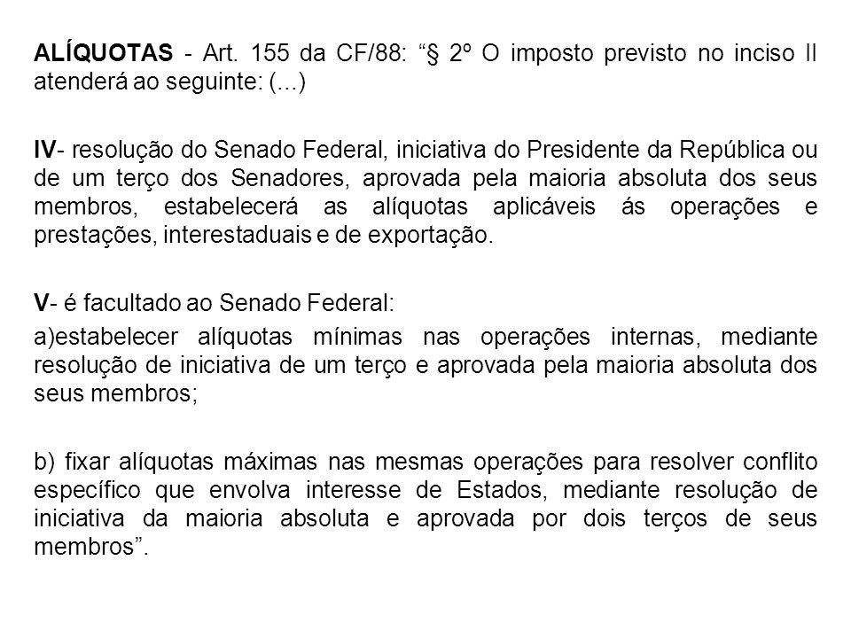 ALÍQUOTAS - Art. 155 da CF/88: § 2º O imposto previsto no inciso II atenderá ao seguinte: (...) IV- resolução do Senado Federal, iniciativa do Preside