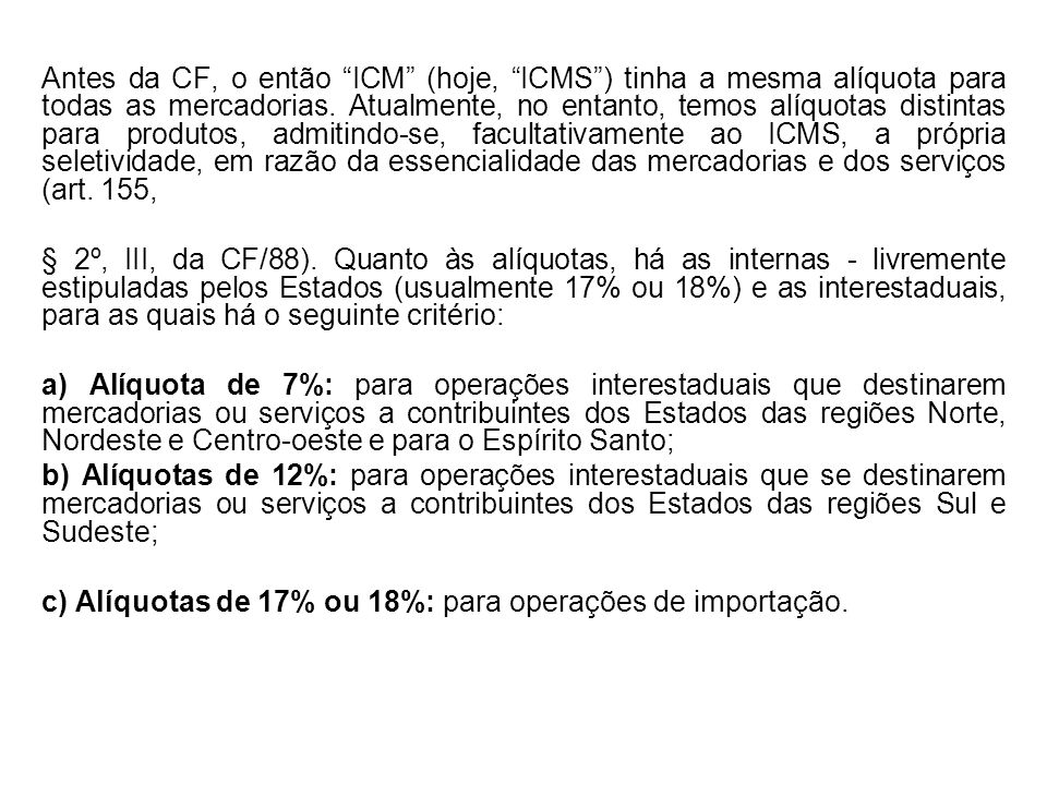 Antes da CF, o então ICM (hoje, ICMS) tinha a mesma alíquota para todas as mercadorias. Atualmente, no entanto, temos alíquotas distintas para produto