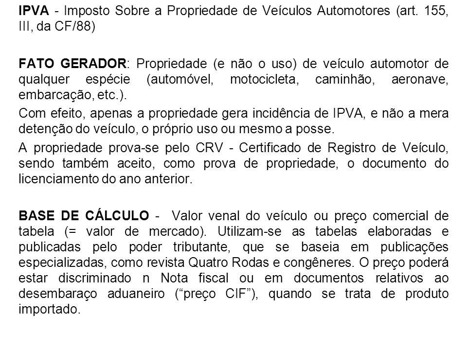 IPVA - Imposto Sobre a Propriedade de Veículos Automotores (art. 155, III, da CF/88) FATO GERADOR: Propriedade (e não o uso) de veículo automotor de q