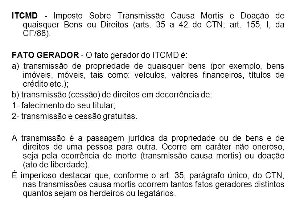 ITCMD - Imposto Sobre Transmissão Causa Mortis e Doação de quaisquer Bens ou Direitos (arts. 35 a 42 do CTN; art. 155, I, da CF/88). FATO GERADOR - O