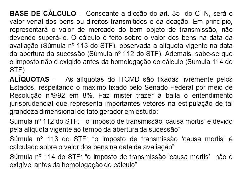 BASE DE CÁLCULO - Consoante a dicção do art. 35 do CTN, será o valor venal dos bens ou direitos transmitidos e da doação. Em princípio, representará o