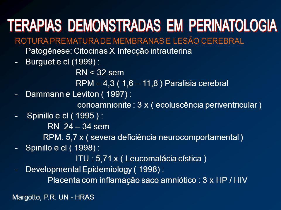 ROTURA PREMATURA DE MEMBRANAS E LESÃO CEREBRAL Patogênese: Citocinas X Infecção intrauterina -Burguet e cl (1999) : RN < 32 sem RPM – 4,3 ( 1,6 – 11,8