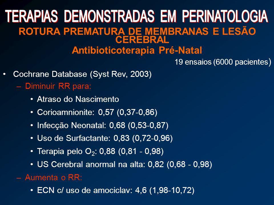 ROTURA PREMATURA DE MEMBRANAS E LESÃO CEREBRAL Antibioticoterapia Pré-Natal 19 ensaios (6000 pacientes ) Cochrane Database (Syst Rev, 2003) –Diminuir