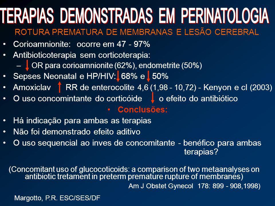 Margotto, P.R. ESC/SES/DF ROTURA PREMATURA DE MEMBRANAS E LESÃO CEREBRAL Corioamnionite: ocorre em 47 - 97% Antibioticoterapia sem corticoterapia: – O