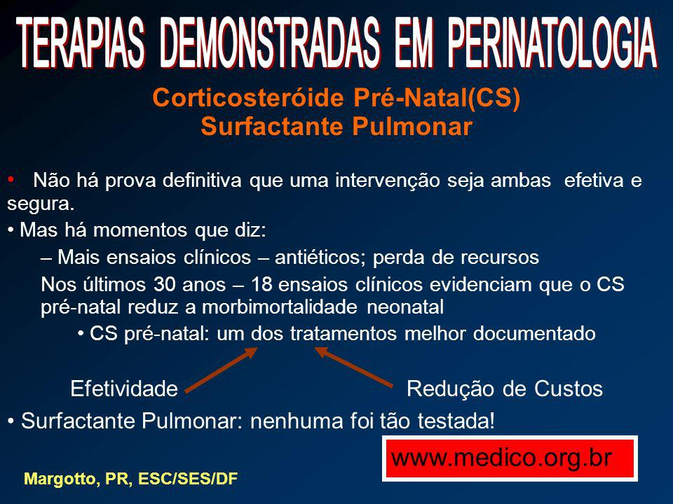 Corticosteróide Pré-Natal Antes : 12 – 18 % : 500 – 1500 g – uso de esteróide National Institutes of Heath Consenses Development Conference Statement ( Effect of corticosteroids for fetal maturation on perinatal outcomes ) February 28 – March 2, 1994 ( Am J Obstet Gynecol 1995 ; 173 : 246 – 52 ) Depois : - 60 % : uso de esteróide Objetivo : 90 – 100 % - No Brasil: 10 – 39 % ( 30%: 1998 – 1999) Hoje : 98 % : Cursos Múltiplos ( Reino Unido ) - 75 % concordam com estudo Margotto, PR, ESC/SES/DF Não devemos passar da realidade benéfica ao exagero prejudicial