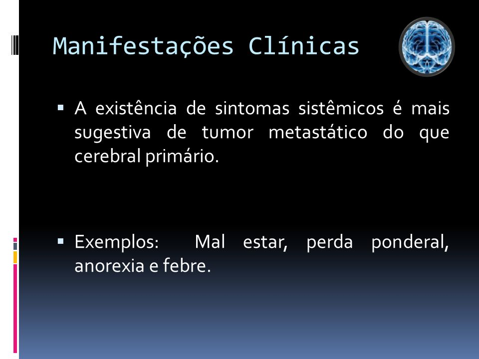 Manifestações Clínicas A existência de sintomas sistêmicos é mais sugestiva de tumor metastático do que cerebral primário. Exemplos: Mal estar, perda