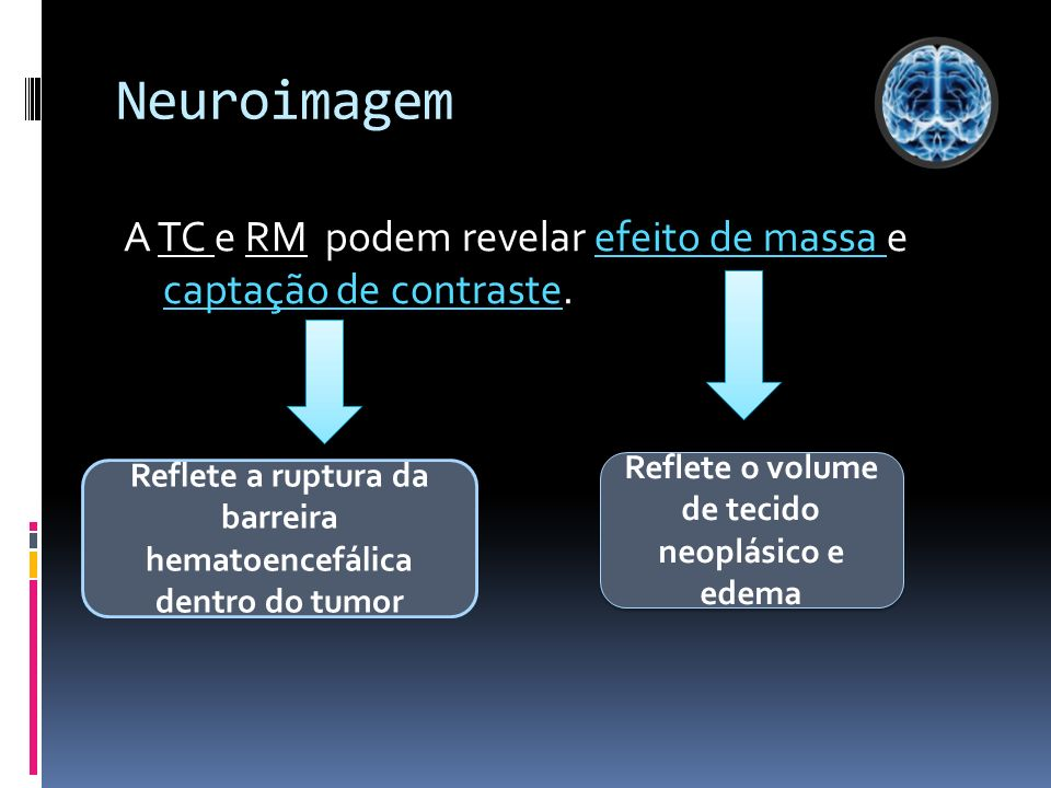 Neuroimagem A TC e RM podem revelar efeito de massa e captação de contraste. Reflete o volume de tecido neoplásico e edema Reflete a ruptura da barrei