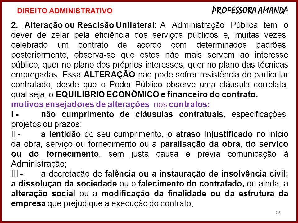 26 2. Alteração ou Rescisão Unilateral:A Administração Pública tem o dever de zelar pela eficiência dos serviços públicos e, muitas vezes, celebrado u