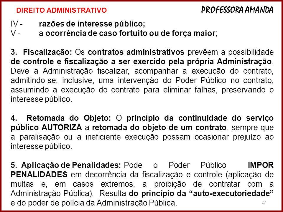 27 IV -razões de interesse público; V -a ocorrência de caso fortuito ou de força maior; 3. Fiscalização: Os contratos administrativos prevêem a possib