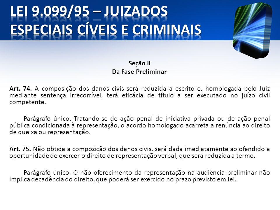 Seção II Da Fase Preliminar Art. 74. A composição dos danos civis será reduzida a escrito e, homologada pelo Juiz mediante sentença irrecorrível, terá