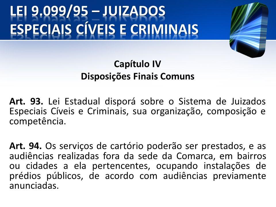 Capítulo IV Disposições Finais Comuns Art. 93. Lei Estadual disporá sobre o Sistema de Juizados Especiais Cíveis e Criminais, sua organização, composi