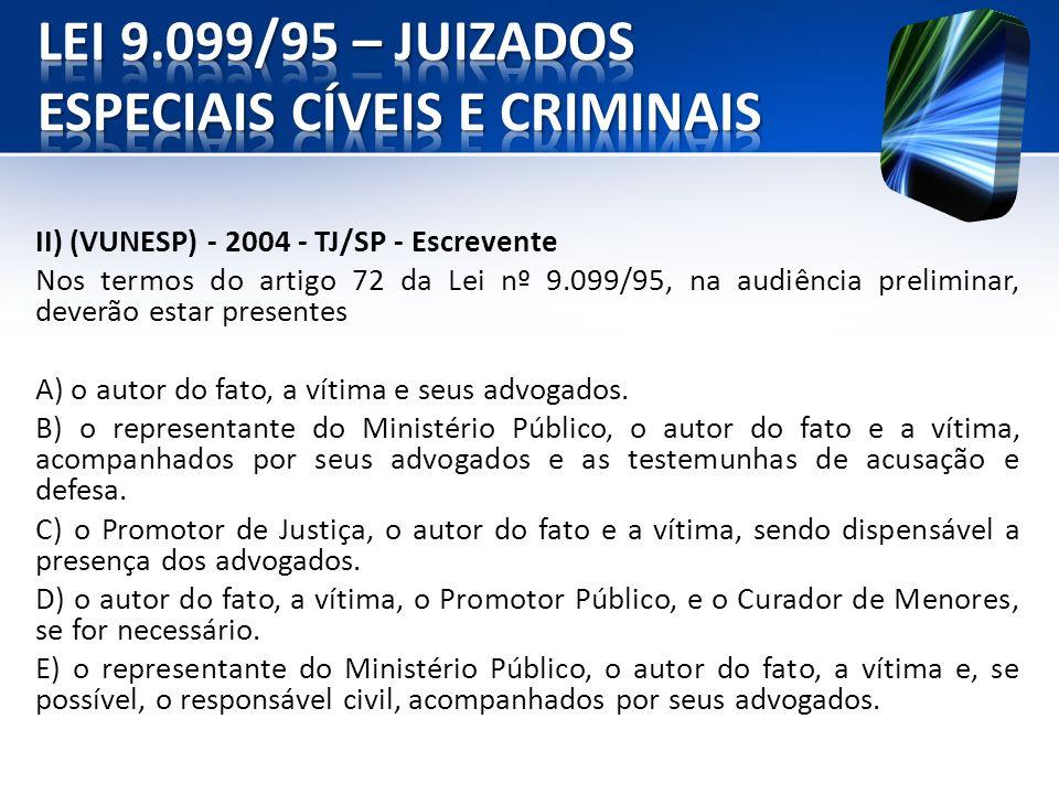 II) (VUNESP) - 2004 - TJ/SP - Escrevente Nos termos do artigo 72 da Lei nº 9.099/95, na audiência preliminar, deverão estar presentes A) o autor do fa