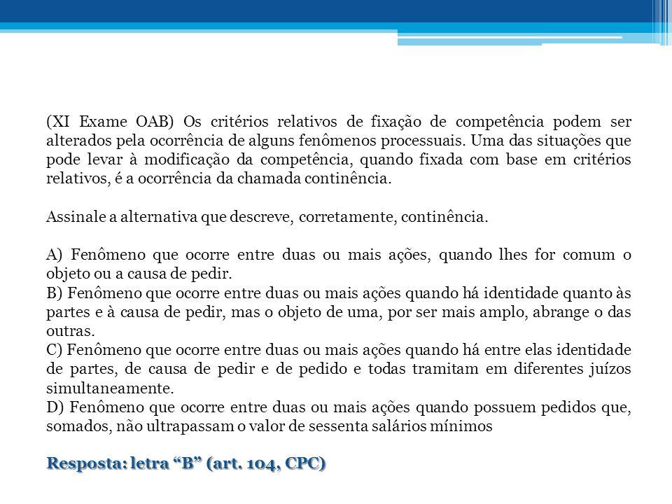 (XI Exame OAB) Os critérios relativos de fixação de competência podem ser alterados pela ocorrência de alguns fenômenos processuais.
