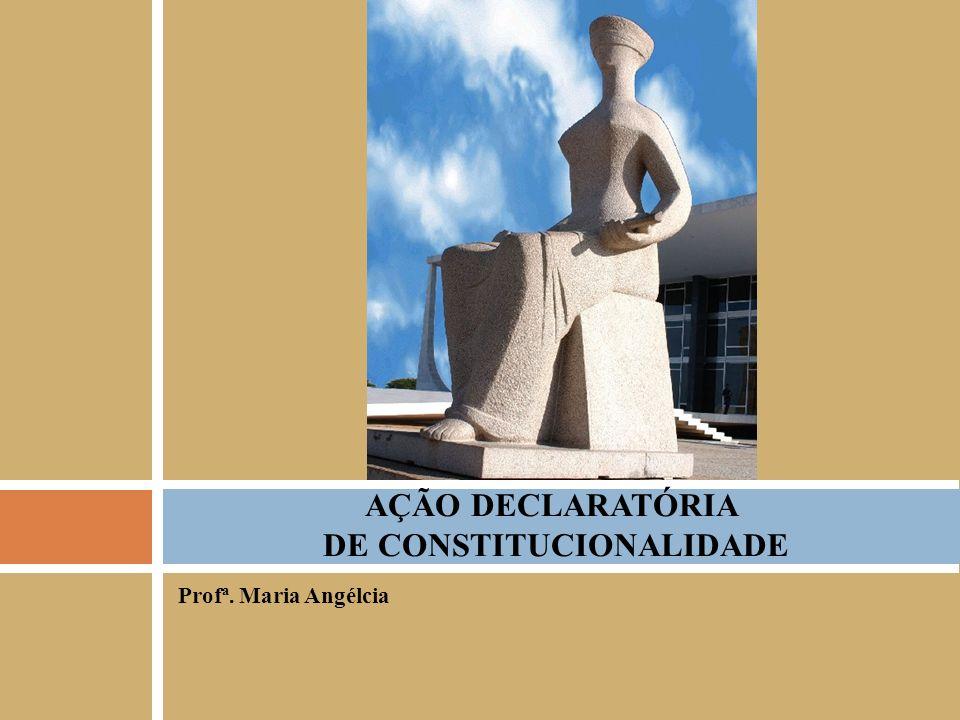Profª. Maria Angélcia AÇÃO DECLARATÓRIA DE CONSTITUCIONALIDADE