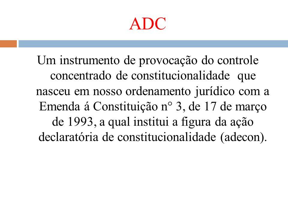 ADC Um instrumento de provocação do controle concentrado de constitucionalidade que nasceu em nosso ordenamento jurídico com a Emenda á Constituição n
