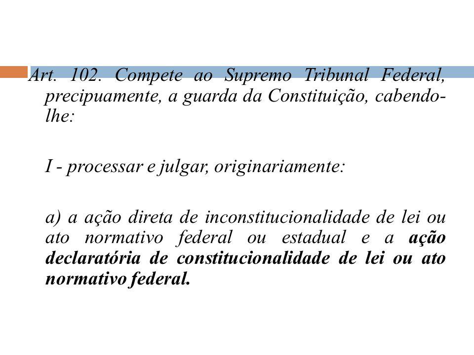 Art. 102. Compete ao Supremo Tribunal Federal, precipuamente, a guarda da Constituição, cabendo- lhe: I - processar e julgar, originariamente: a) a aç