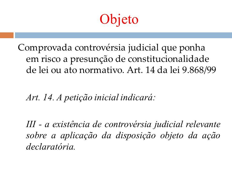Objeto Comprovada controvérsia judicial que ponha em risco a presunção de constitucionalidade de lei ou ato normativo. Art. 14 da lei 9.868/99 Art. 14
