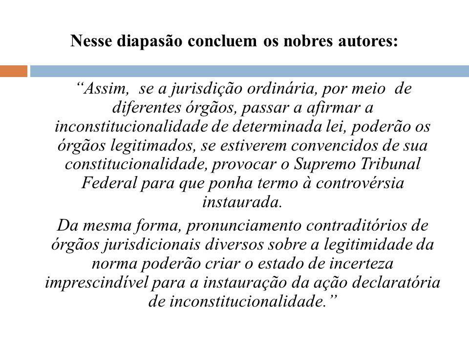 Nesse diapasão concluem os nobres autores: Assim, se a jurisdição ordinária, por meio de diferentes órgãos, passar a afirmar a inconstitucionalidade d