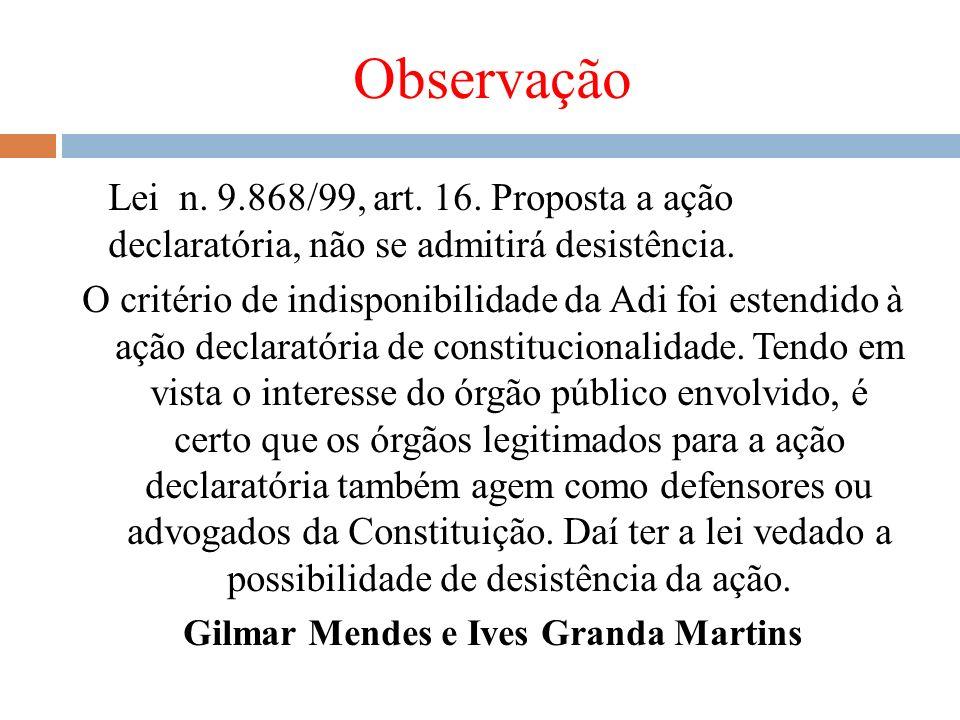 Observação Lei n. 9.868/99, art. 16. Proposta a ação declaratória, não se admitirá desistência. O critério de indisponibilidade da Adi foi estendido à