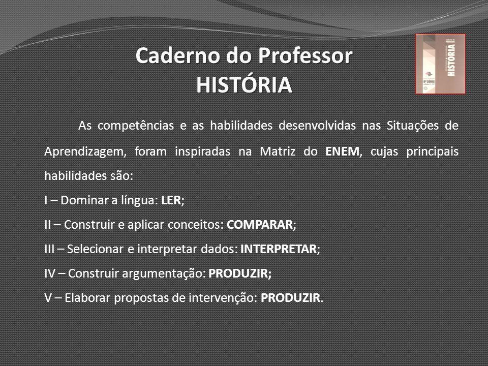 Caderno do Professor HISTÓRIA ENEM As competências e as habilidades desenvolvidas nas Situações de Aprendizagem, foram inspiradas na Matriz do ENEM, c