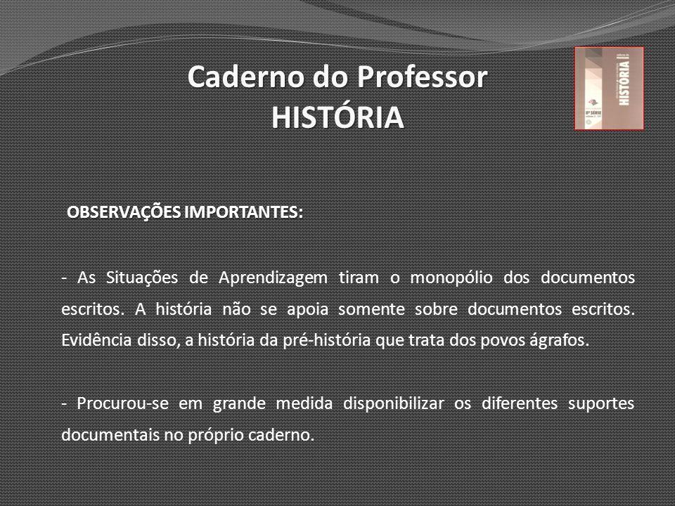 Caderno do Professor HISTÓRIA OBSERVAÇÕES IMPORTANTES: - As Situações de Aprendizagem tiram o monopólio dos documentos escritos. A história não se apo
