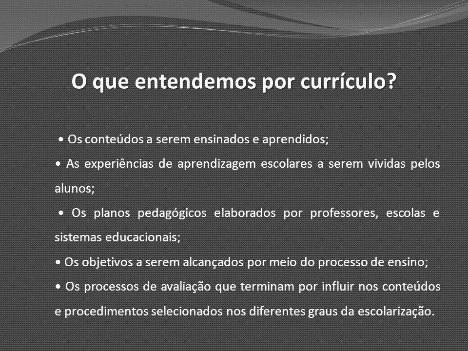 O que entendemos por currículo? Os conteúdos a serem ensinados e aprendidos; As experiências de aprendizagem escolares a serem vividas pelos alunos; O
