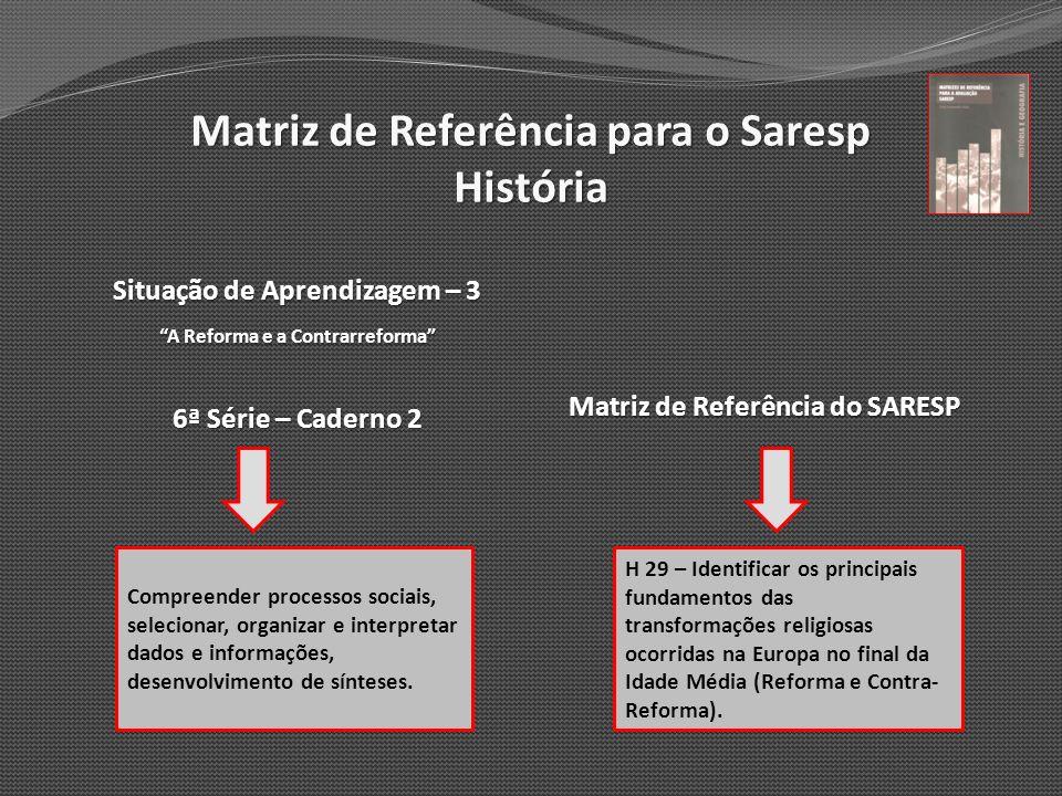 Matriz de Referência para o Saresp História Situação de Aprendizagem – 3 A Reforma e a Contrarreforma 6ª Série – Caderno 2 Matriz de Referência do SAR