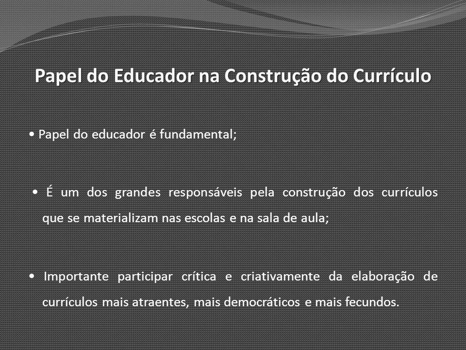 Papel do Educador na Construção do Currículo Papel do educador é fundamental; É um dos grandes responsáveis pela construção dos currículos que se mate