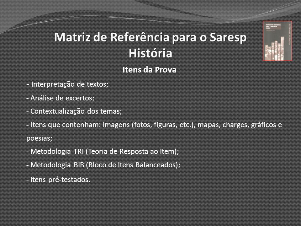 Matriz de Referência para o Saresp História Itens da Prova - Interpretação de textos; - Análise de excertos; - Contextualização dos temas; - Itens que