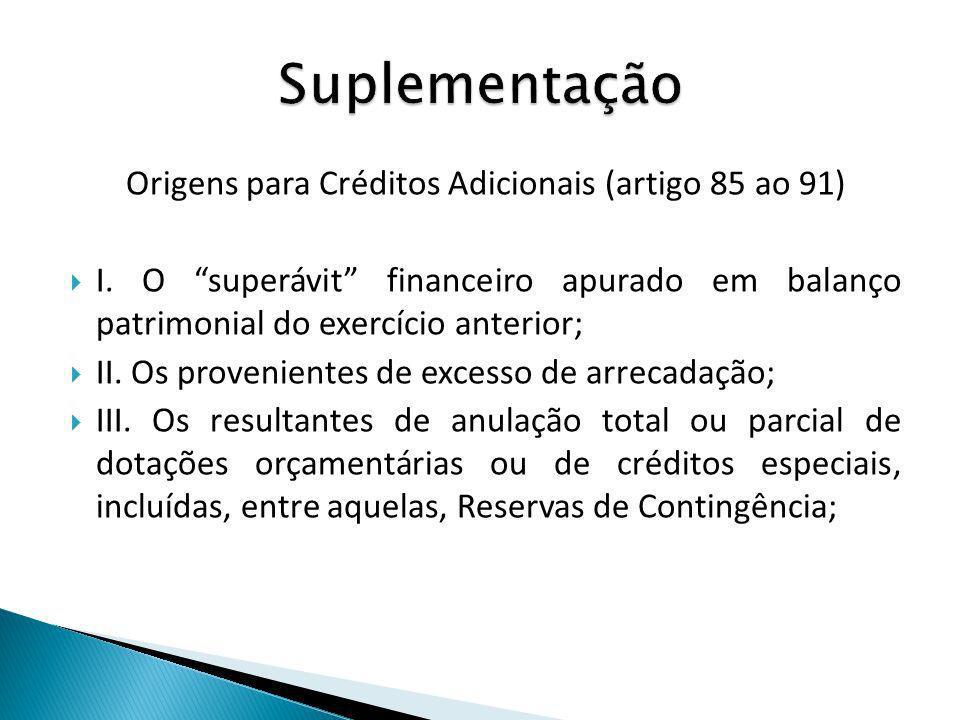Origens para Créditos Adicionais (artigo 85 ao 91) I. O superávit financeiro apurado em balanço patrimonial do exercício anterior; II. Os provenientes