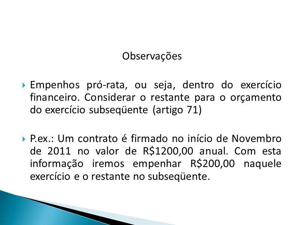 Observações Empenhos pró-rata, ou seja, dentro do exercício financeiro. Considerar o restante para o orçamento do exercício subseqüente (artigo 71) P.