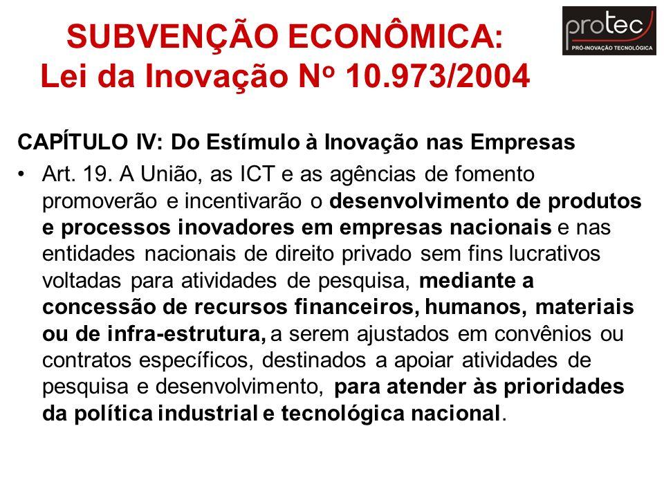 SUBVENÇÃO ECONÔMICA: Lei da Inovação N o 10.973/2004 CAPÍTULO IV: Do Estímulo à Inovação nas Empresas Art. 19. A União, as ICT e as agências de foment