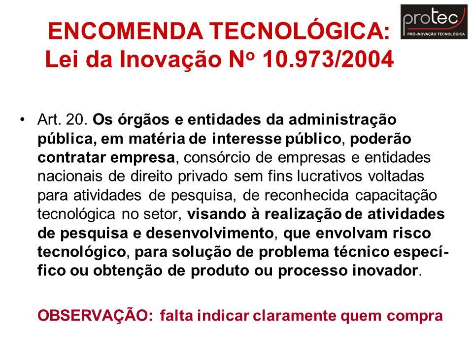 ENCOMENDA TECNOLÓGICA: Lei da Inovação N o 10.973/2004 Art. 20. Os órgãos e entidades da administração pública, em matéria de interesse público, poder