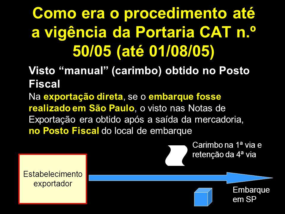 Como era o procedimento até a vigência da Portaria CAT n.º 50/05 (até 01/08/05) Visto manual (carimbo) obtido no Posto Fiscal Na exportação direta, se o embarque fosse realizado em São Paulo, o visto nas Notas de Exportação era obtido após a saída da mercadoria, no Posto Fiscal do local de embarque Estabelecimento exportador Embarque em SP Carimbo na 1ª via e retenção da 4ª via