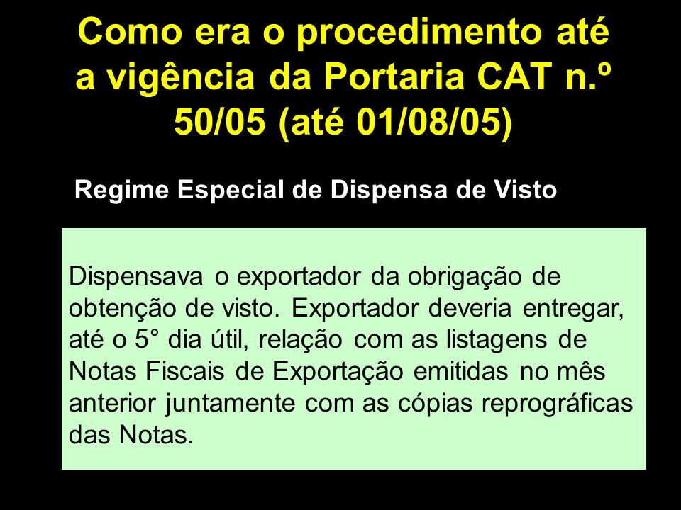 Como era o procedimento até a vigência da Portaria CAT n.º 50/05 (até 01/08/05) Regime Especial de Dispensa de Visto Dispensava o exportador da obrigação de obtenção de visto.