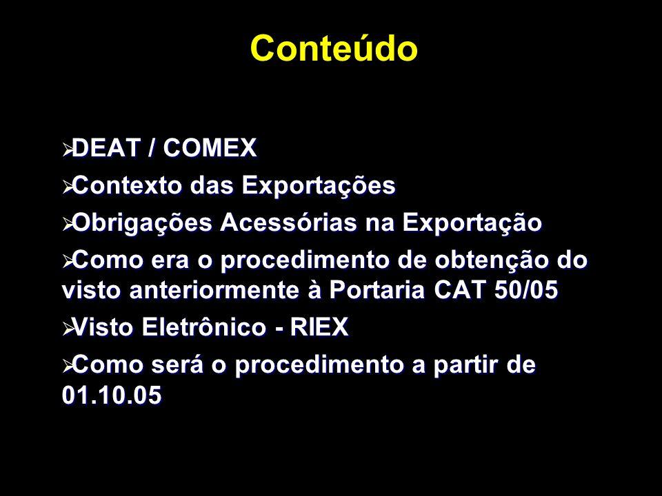 Conteúdo DEAT / COMEX DEAT / COMEX Contexto das Exportações Contexto das Exportações Obrigações Acessórias na Exportação Obrigações Acessórias na Exportação Como era o procedimento de obtenção do visto anteriormente à Portaria CAT 50/05 Como era o procedimento de obtenção do visto anteriormente à Portaria CAT 50/05 Visto Eletrônico - RIEX Visto Eletrônico - RIEX Como será o procedimento a partir de 01.10.05 Como será o procedimento a partir de 01.10.05