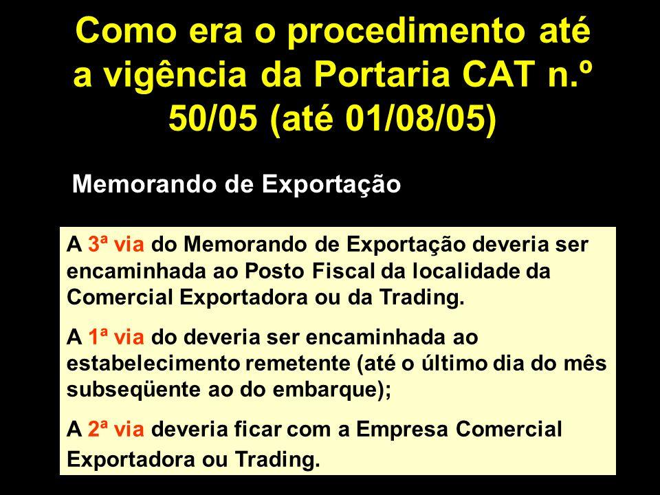 Como era o procedimento até a vigência da Portaria CAT n.º 50/05 (até 01/08/05) Memorando de Exportação A 3ª via do Memorando de Exportação deveria ser encaminhada ao Posto Fiscal da localidade da Comercial Exportadora ou da Trading.