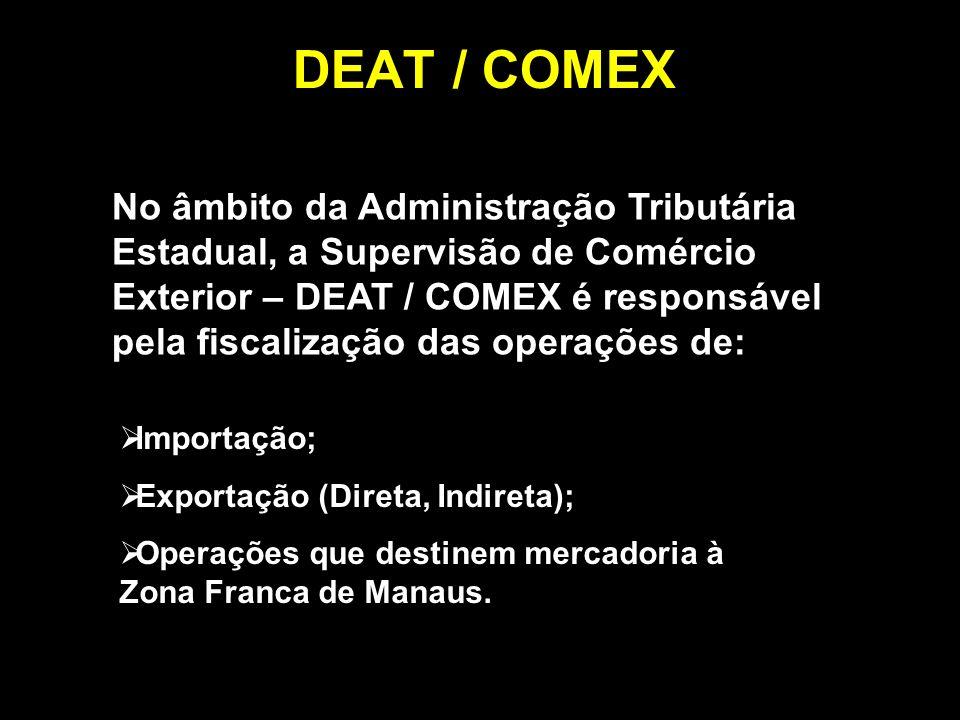 DEAT / COMEX No âmbito da Administração Tributária Estadual, a Supervisão de Comércio Exterior – DEAT / COMEX é responsável pela fiscalização das operações de: Importação; Exportação (Direta, Indireta); Operações que destinem mercadoria à Zona Franca de Manaus.