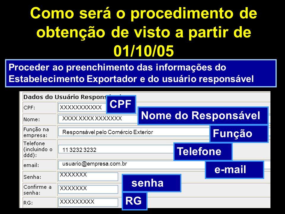 Como será o procedimento de obtenção de visto a partir de 01/10/05 Proceder ao preenchimento das informações do Estabelecimento Exportador e do usuário responsável Empresa Exportadora ou Remetente Teste Rua Teste, 123 São Paulo CNPJ CPF Nome do Responsável Função Telefone e-mail senha RG XXXXXXXXXXX XXXX XXXX XXXXXXX Responsável pelo Comércio Exterior 11 3232 3232 usuario@empresa.com.br XXXXXXX XXXXXXXXX