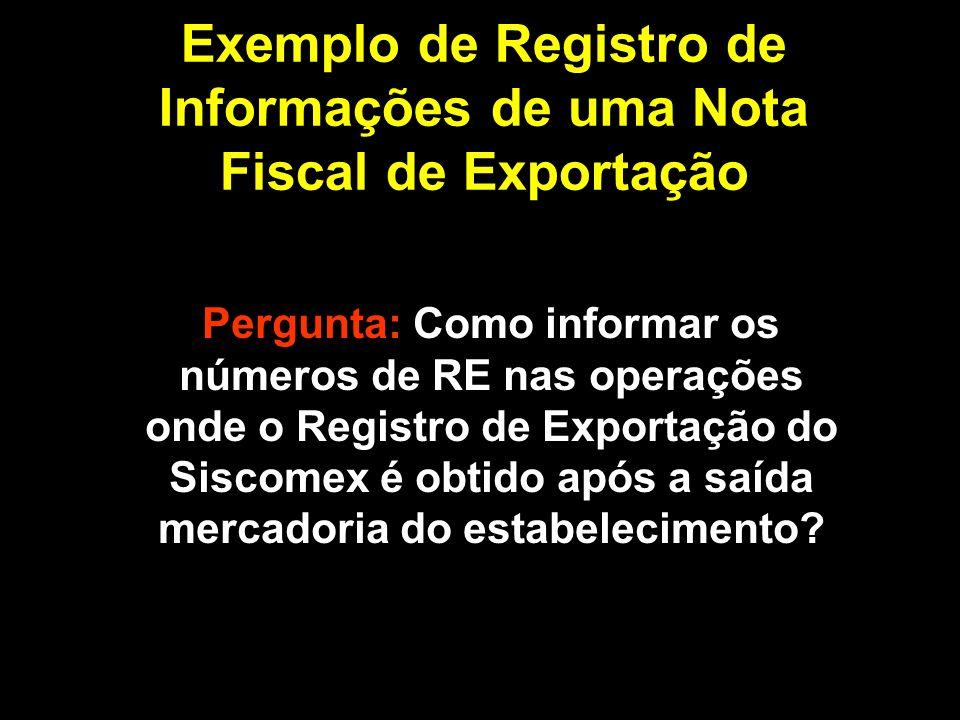 Exemplo de Registro de Informações de uma Nota Fiscal de Exportação Resposta: Selecionando a opção RE ou RES obtido posteriormente à saída da mercadoria do estabelecimento, o sistema não solicitará os números de RE.