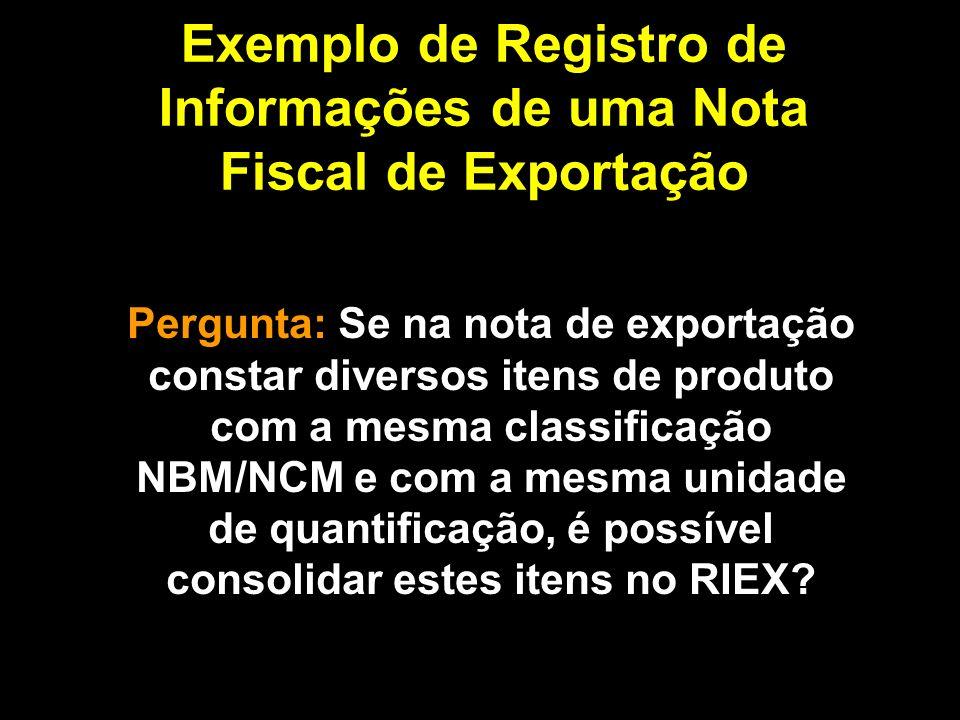 Exemplo de Registro de Informações de uma Nota Fiscal de Exportação Pergunta: Se na nota de exportação constar diversos itens de produto com a mesma classificação NBM/NCM e com a mesma unidade de quantificação, é possível consolidar estes itens no RIEX?