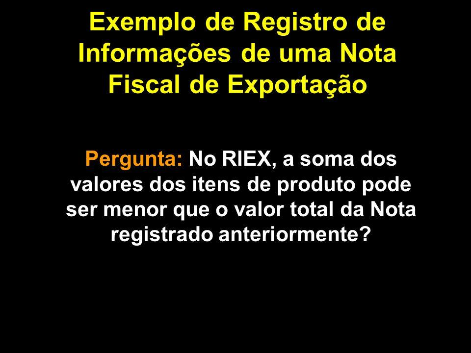 Exemplo de Registro de Informações de uma Nota Fiscal de Exportação Pergunta: No RIEX, a soma dos valores dos itens de produto pode ser menor que o valor total da Nota registrado anteriormente?