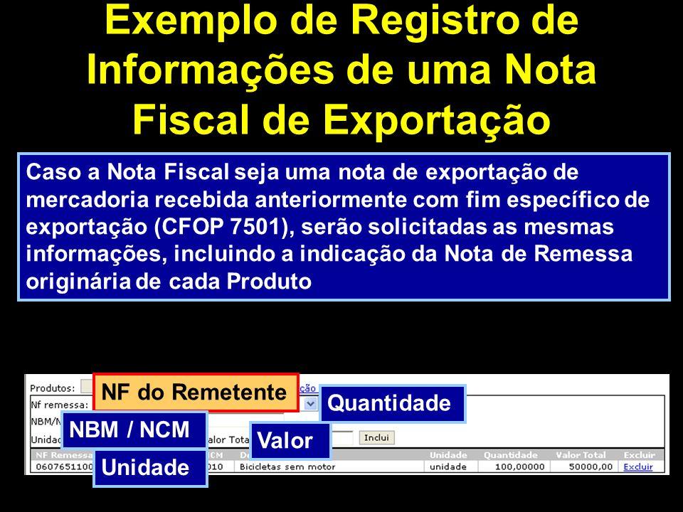 Exemplo de Registro de Informações de uma Nota Fiscal de Exportação Caso a Nota Fiscal seja uma nota de exportação de mercadoria recebida anteriormente com fim específico de exportação (CFOP 7501), serão solicitadas as mesmas informações, incluindo a indicação da Nota de Remessa originária de cada Produto Unidade Valor NF do Remetente Quantidade NBM / NCM