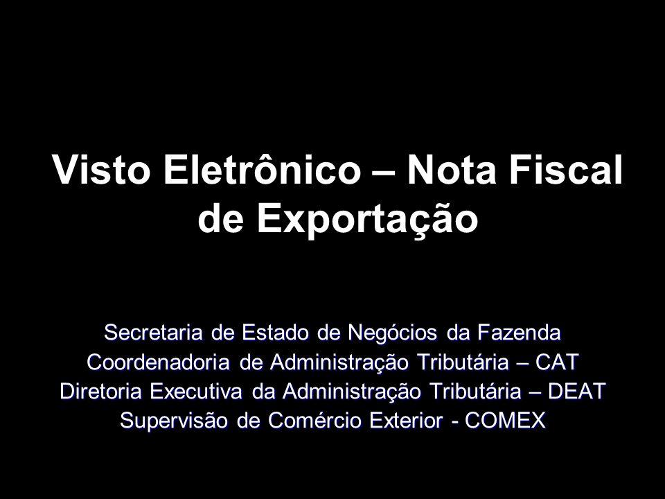 Visto Eletrônico – Nota Fiscal de Exportação Secretaria de Estado de Negócios da Fazenda Coordenadoria de Administração Tributária – CAT Diretoria Executiva da Administração Tributária – DEAT Supervisão de Comércio Exterior - COMEX
