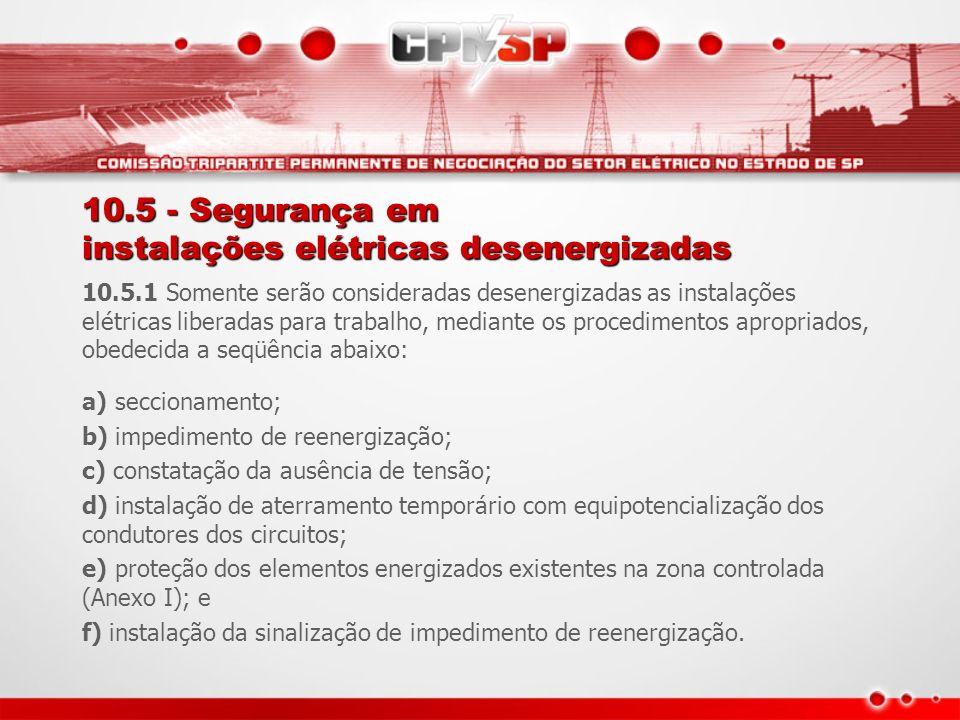 10.5 - Segurança em instalações elétricas desenergizadas 10.5.1 Somente serão consideradas desenergizadas as instalações elétricas liberadas para trab