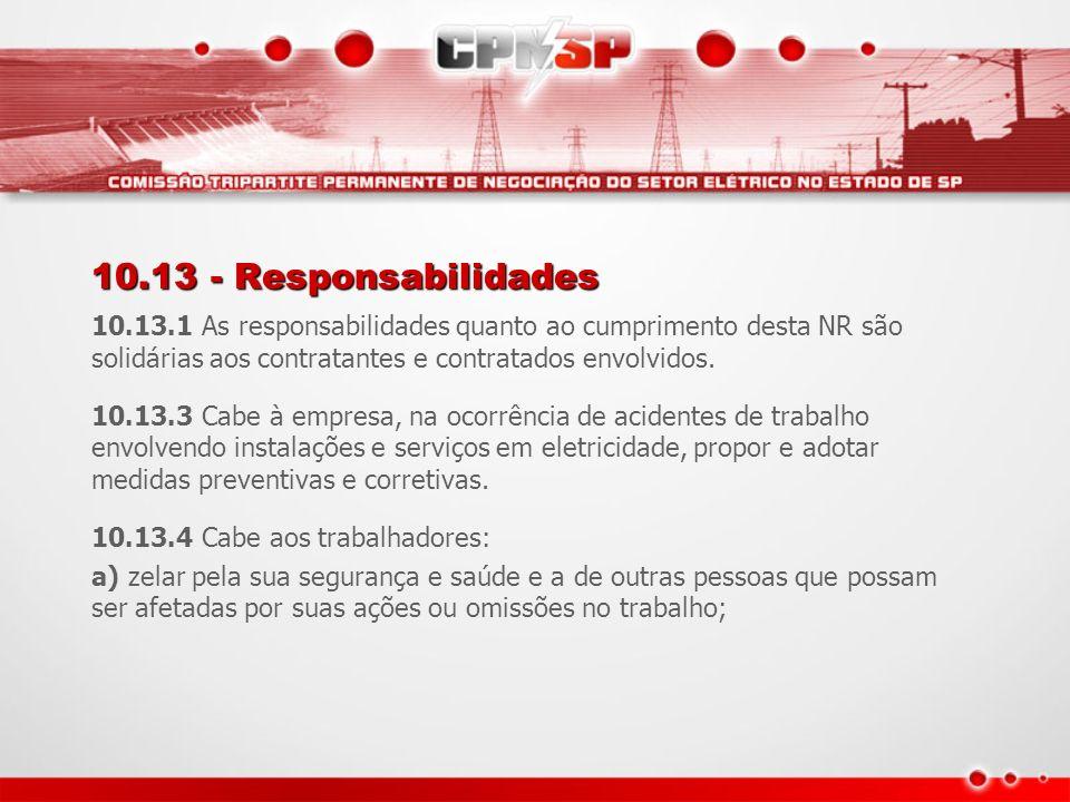 10.13 - Responsabilidades 10.13.1 As responsabilidades quanto ao cumprimento desta NR são solidárias aos contratantes e contratados envolvidos. 10.13.
