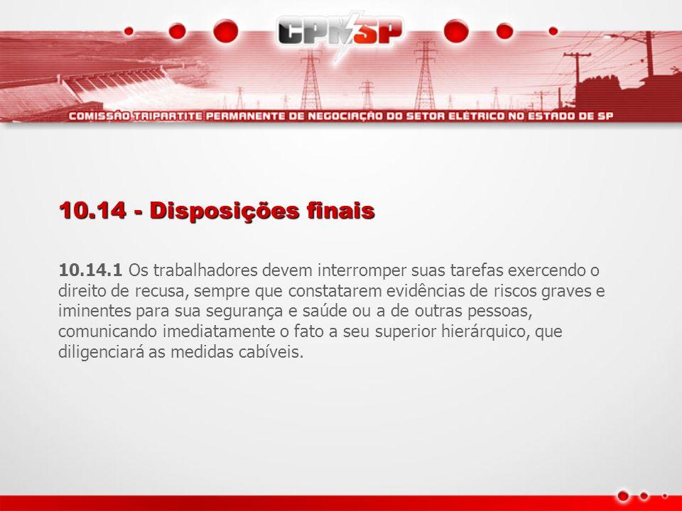 10.14 - Disposições finais 10.14.1 Os trabalhadores devem interromper suas tarefas exercendo o direito de recusa, sempre que constatarem evidências de